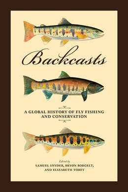 Book Backcasts: A Global History Of Fly Fishing And Conservation by Samuel Snyder