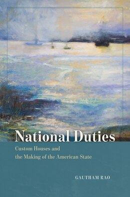 Book National Duties: Custom Houses And The Making Of The American State by Gautham Rao
