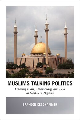 Book Muslims Talking Politics: Framing Islam, Democracy, And Law In Northern Nigeria by Brandon Kendhammer