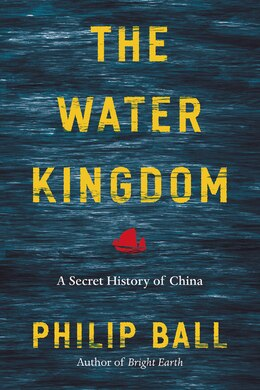 Book The Water Kingdom: A Secret History Of China by Philip Ball