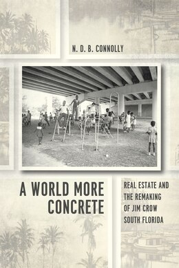 Book A World More Concrete: Real Estate And The Remaking Of Jim Crow South Florida by N. D. B. Connolly