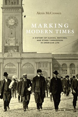Book Marking Modern Times: A History Of Clocks, Watches, And Other Timekeepers In American Life by Alexis McCrossen