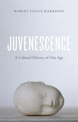 Book Juvenescence: A Cultural History Of Our Age by Robert Pogue Harrison