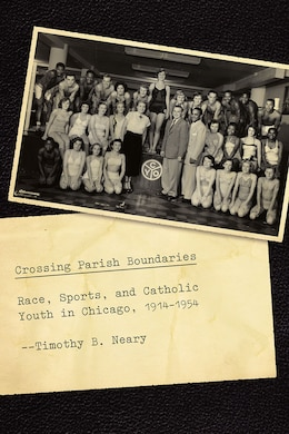Book Crossing Parish Boundaries: Race, Sports, And Catholic Youth In Chicago, 1914-1954 by Timothy B. Neary