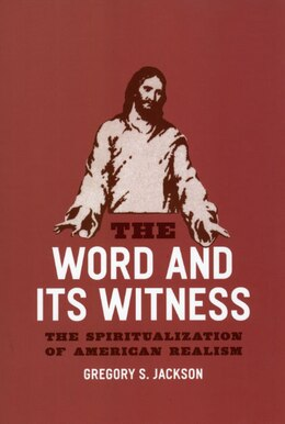 Book The Word and Its Witness: The Spiritualization of American Realism by Gregory S. Jackson