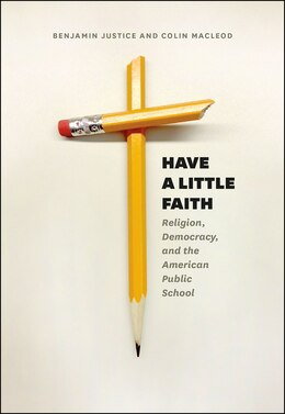 Book Have A Little Faith: Religion, Democracy, And The American Public School by Benjamin Justice