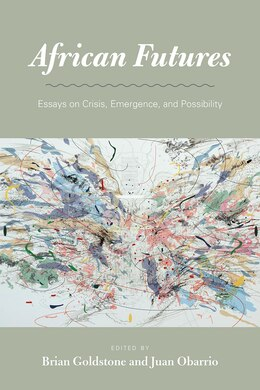 Book African Futures: Essays On Crisis, Emergence, And Possibility by Brian Goldstone