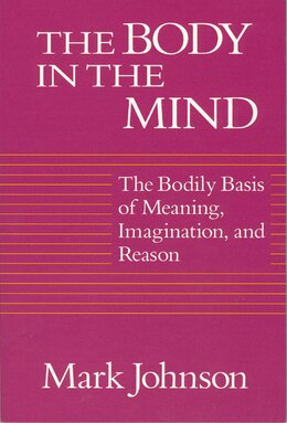 Book The Body In The Mind: The Bodily Basis of Meaning, Imagination, and Reason by Mark Johnson