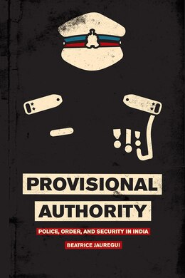 Book Provisional Authority: Police, Order, And Security In India by Beatrice Jauregui