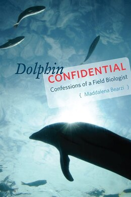 Book Dolphin Confidential: Confessions Of A Field Biologist by Maddalena Bearzi