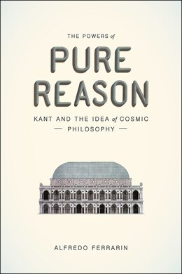 Book The Powers Of Pure Reason: Kant And The Idea Of Cosmic Philosophy by Alfredo Ferrarin