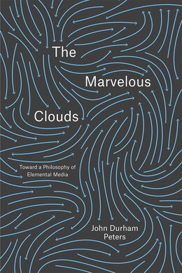 Book The Marvelous Clouds: Toward A Philosophy Of Elemental Media by John Durham Peters
