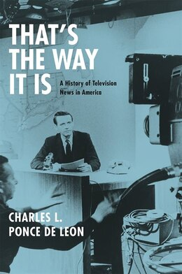 Book That's The Way It Is: A History Of Television News In America by Charles L. Ponce De Leon