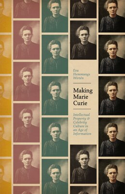 Book Making Marie Curie: Intellectual Property And Celebrity Culture In An Age Of Information by Eva Hemmungs Wirtén