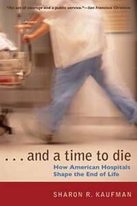 Book And A Time To Die: How American Hospitals Shape The End Of Life by Sharon R. Kaufman