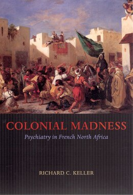 Book Colonial Madness: Psychiatry in French North Africa by Richard C. Keller