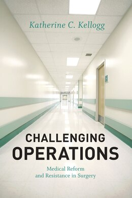 Book Challenging Operations: Medical Reform and Resistance in Surgery by Katherine C. Kellogg