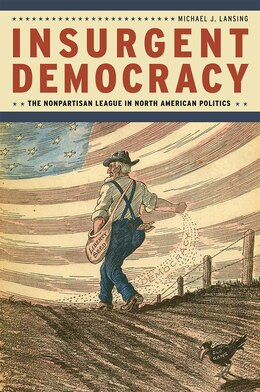 Book Insurgent Democracy: The Nonpartisan League In North American Politics by Michael J. Lansing