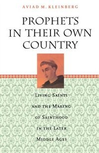 Book Prophets In Their Own Country: Living Saints and the Making of Sainthood in the Later Middle Ages by Aviad M. Kleinberg