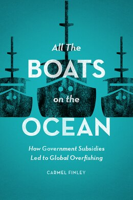 Book All The Boats On The Ocean: How Government Subsidies Led To Global Overfishing by Carmel Finley