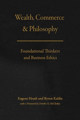 Book Wealth, Commerce, And Philosophy: Foundational Thinkers And Business Ethics by Eugene Heath