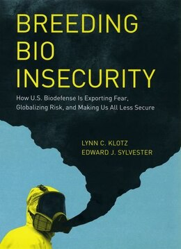 Book Breeding Bio Insecurity: How U.S. Biodefense Is Exporting Fear, Globalizing Risk, and Making Us All… by Lynn C. Klotz