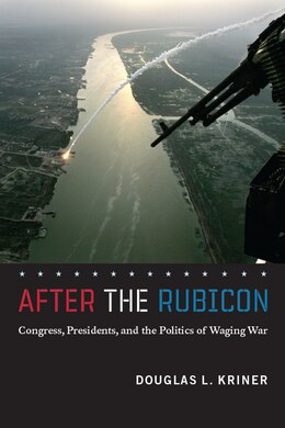 Book After the Rubicon: Congress, Presidents, and the Politics of Waging War by Douglas L. Kriner