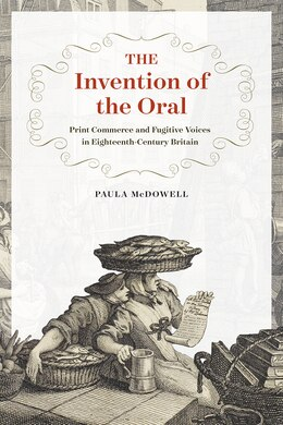 Book The Invention Of The Oral: Print Commerce And Fugitive Voices In Eighteenth-century Britain by Paula McDowell