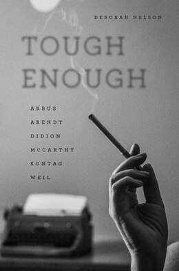 Book Tough Enough: Arbus, Arendt, Didion, Mccarthy, Sontag, Weil by Deborah Nelson