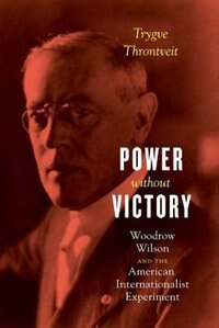 Book Power Without Victory: Woodrow Wilson And The American Internationalist Experiment by Trygve Throntveit