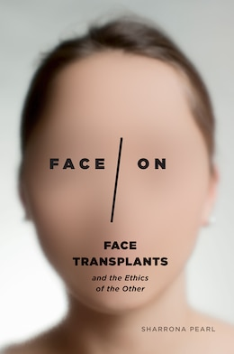Book Face/on: Face Transplants And The Ethics Of The Other by Sharrona Pearl