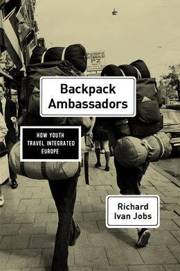 Book Backpack Ambassadors: How Youth Travel Integrated Europe by Richard Ivan Jobs