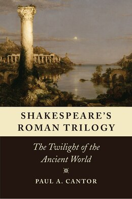 Book Shakespeare's Roman Trilogy: The Twilight Of The Ancient World by Paul A. Cantor