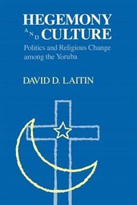 Hegemony And Culture: Politics and Change among the Yoruba