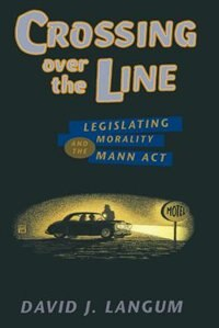 Book Crossing Over The Line: Legislating Morality And The Mann Act by David J. Langum