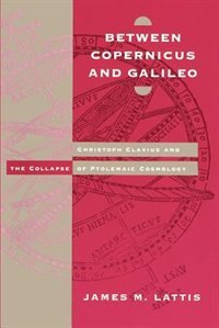 Book Between Copernicus And Galileo: Christoph Clavius and the Collapse of Ptolemaic Cosmology by James M. Lattis