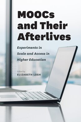 Book Moocs And Their Afterlives: Experiments In Scale And Access In Higher Education by Elizabeth Losh
