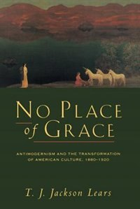 Book No Place Of Grace: Antimodernism and the Transformation of American Culture, 1880-1920 by T. J. Jackson Lears