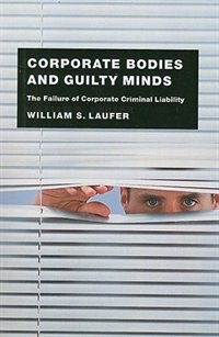 Book Corporate Bodies and Guilty Minds: The Failure of Corporate Criminal Liability by William S. Laufer