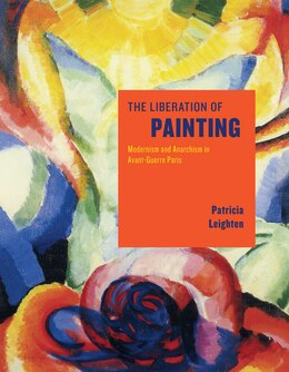 Book The Liberation Of Painting: Modernism And Anarchism In Avant-guerre Paris by Patricia Leighten