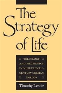 Book The Strategy Of Life: Teleology and Mechanics in Nineteenth-Century German Biology by Timothy Lenoir