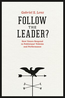 Book Follow the Leader?: How Voters Respond To Politicians' Policies And Performance by Gabriel S. Lenz