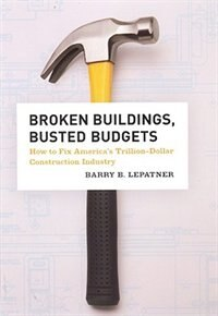 Book Broken Buildings, Busted Budgets: How To Fix America's Trillion-dollar Construction Industry by Barry B. LePatner