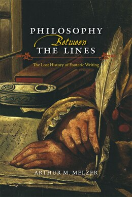 Book Philosophy Between The Lines: The Lost History Of Esoteric Writing by Arthur M. Melzer