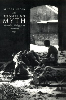 Book Theorizing Myth: Narrative, Ideology, and Scholarship by Bruce Lincoln