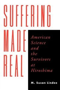 Book Suffering Made Real: American Science and the Survivors at Hiroshima by M. Susan Lindee
