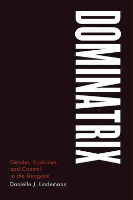 Book Dominatrix: Gender, Eroticism, and Control in the Dungeon by Danielle J. Lindemann