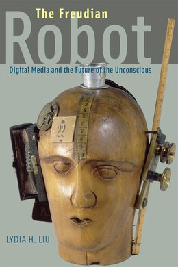 Book The Freudian Robot: Digital Media and the Future of the Unconscious by Lydia H. Liu