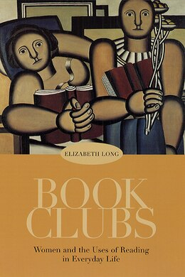 Book Book Clubs: Women and the Uses of Reading in Everyday Life by Elizabeth Long