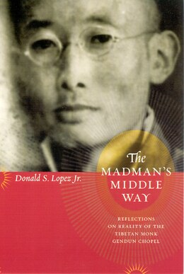 Book The Madman's Middle Way: Reflections on Reality of the Tibetan Monk Gendun Chopel by Donald S. Lopez Jr.